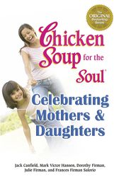 Chicken Soup for the Soul Celebrating Mothers & Daughters by Jack Canfield