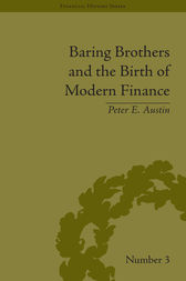 Baring Brothers and the Birth of Modern Finance by Peter E Austin