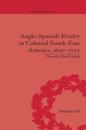 Anglo-Spanish Rivalry in Colonial South-East America, 1650–1725 by Timothy Paul Grady