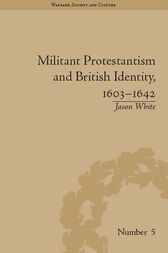 Militant Protestantism and British Identity, 1603–1642 by Jason White