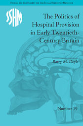 The Politics of Hospital Provision in Early Twentieth-Century Britain by Barry M Doyle