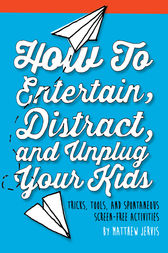 How to Entertain, Distract, and Unplug Your Kids by Matthew Jervis