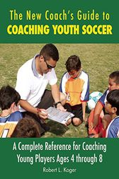 The New Coach's Guide to Coaching Youth Soccer by Robert L. Koger