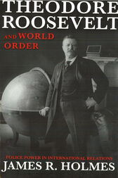 Theodore Roosevelt and World Order by James R Holmes
