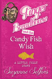 Ever After High: Ginger Breadhouse and the Candy Fish Wish (A Little Jelly Story) by Suzanne Selfors