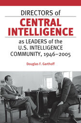 Directors of Central Intelligence as Leaders of the U.S. Intelligence Community, 1946–2005 by Douglas Garthoff