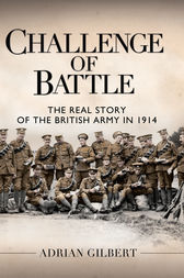 Challenge of Battle: The British Army's Baptism of Fire in the First World War by Adrian Gilbert