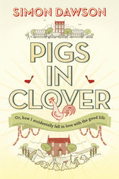 Pigs in Clover - Or How I Accidentally Fell in Love with the Good Life by Simon Dawson Author