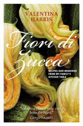 Fiori di Zucca - Recipes and Memories from My Family's Kitchen Table by Valentina Harris Author