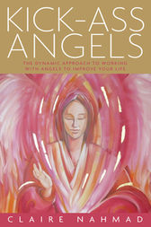 Kick-Ass Angels: The Dynamic Approach to Working with Angels to Improve Your Life by Claire Nahmad Author