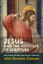 Jesus and the Violence of Scripture by John Dominic Crossan