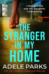 The Stranger In My Home: I thought she was my daughter. I was wrong. by Adele Parks