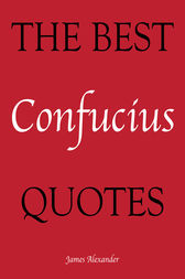 The Best Confucius Quotes by James Alexander