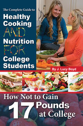 The Complete Guide to Healthy Cooking and Nutrition for College Students by J Lucy Boyd