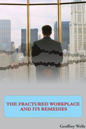 The Fractured Workplace And Its Remedies by Geoffrey Wells