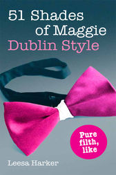 51 Shades of Maggie, Dublin Style by Leesa Harker