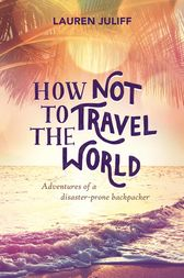 How Not to Travel the World by Lauren Juliff