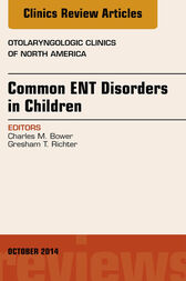 Common ENT Disorders in Children, An Issue of Otolaryngologic Clinics of North America, E-Book by Charles M. Bower