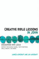 Creative Bible Lessons in John by Janice and Jay Ashcraft