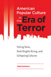 American Popular Culture in the Era of Terror: Falling Skies, Dark Knights Rising, and Collapsing Cultures by Jesse Kavadlo