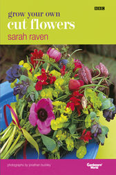 Grow Your Own Cut Flowers by Sarah Raven