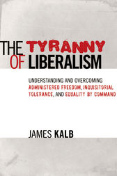 The Tyranny of Liberalism by James Kalb