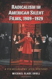 Radicalism in American Silent Films, 1909-1929 by Michael Slade Shull