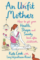 An Unfit Mother: How to get your Health, Shape and Sanity back after Childbirth by Kate Cook