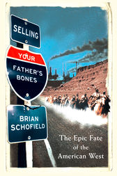 Selling Your Father's Bones: The Epic Fate of the American West by Brian Schofield