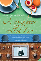 A Computer Called LEO: Lyons Tea Shops and the world's first office computer (Text Only) by Georgina Ferry