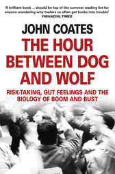The Hour Between Dog and Wolf: Risk-taking, Gut Feelings and the Biology of Boom and Bust by John Coates
