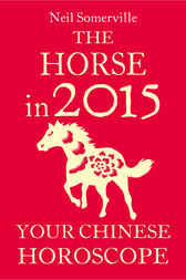 The Horse in 2015: Your Chinese Horoscope by Neil Somerville