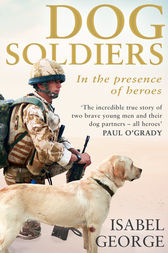 Dog Soldiers: Love, loyalty and sacrifice on the front line by Isabel George