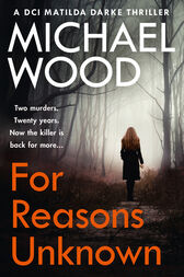 For Reasons Unknown: A gripping crime debut that keeps you guessing until the last page (DCI Matilda Darke, Book 1) by Michael Wood