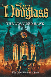 The Wounded Hawk (The Crucible Trilogy, Book 2) by Sara Douglass