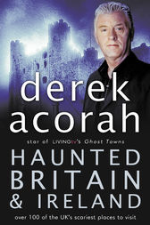 Haunted Britain and Ireland: Over 100 of the Scariest Places to Visit in the UK and Ireland by Derek Acorah