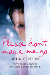 Please Don't Make Me Go: How One Boy's Courage Overcame A Brutal Childhood by John Fenton