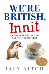 We're British, Innit: An Irreverent A to Z of All Things British by Iain Aitch
