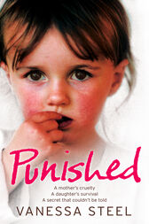 Punished: A mother's cruelty. A daughter's survival. A secret that couldn't be told. by Vanessa Steel