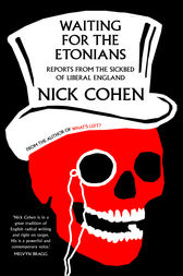 Waiting for the Etonians: Reports from the Sickbed of Liberal England by Nick Cohen