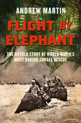 Flight By Elephant: The Untold Story of World War II's Most Daring Jungle Rescue by Andrew Martin