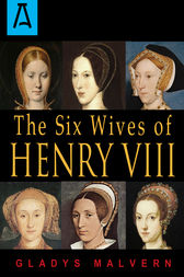 The Six Wives of Henry VIII by Gladys Malvern