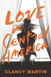 Love in Central America by Clancy Martin
