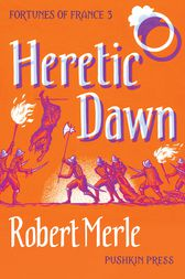 Heretic Dawn (Fortunes of France 3) by Robert Merle