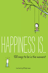 Happiness Is . . . 500 Ways to Be in the Moment by Lisa Swerling