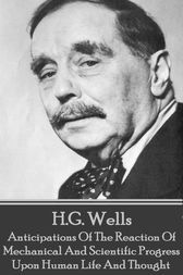 Anticipations Of The Reaction Of Mechanical And Scientific Progress Upon Human Life And Thought by H.G. Wells