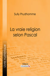 La vraie religion selon Pascal by Sully Prudhomme