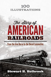The Story of American Railroads by Stewart H. Holbrook