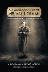 Magnificent Life of Miss May Holman Australia's First Female Labor Parliamentarian by Lekkie Hopkins