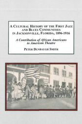 A Cultural History of the First Jazz and Blues Communities in Jacksonville, Florida 1896-1916 by Ptere D. Smith